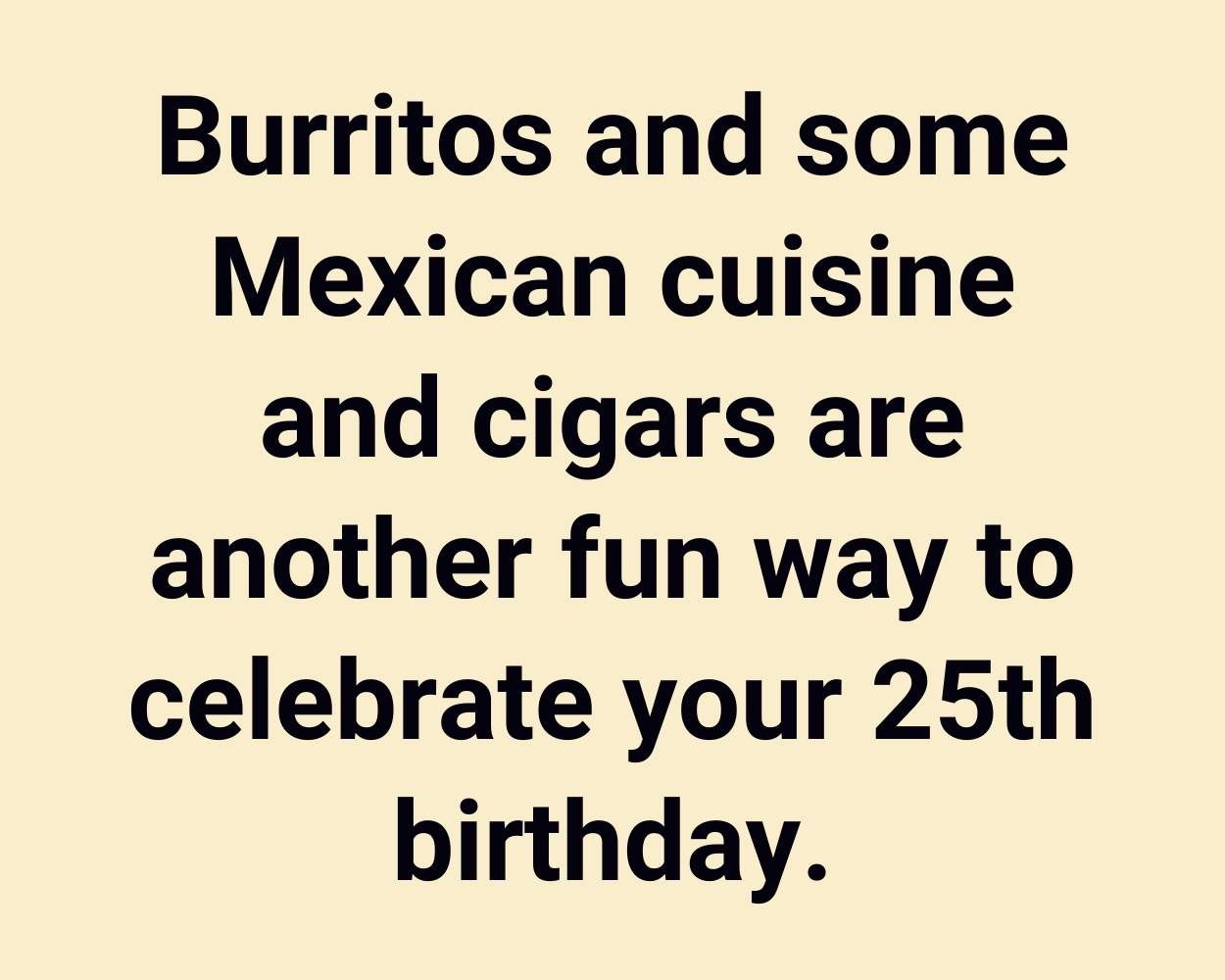 Burritos and some Mexican cuisine and cigars are another fun way to celebrate your 25th birthday.