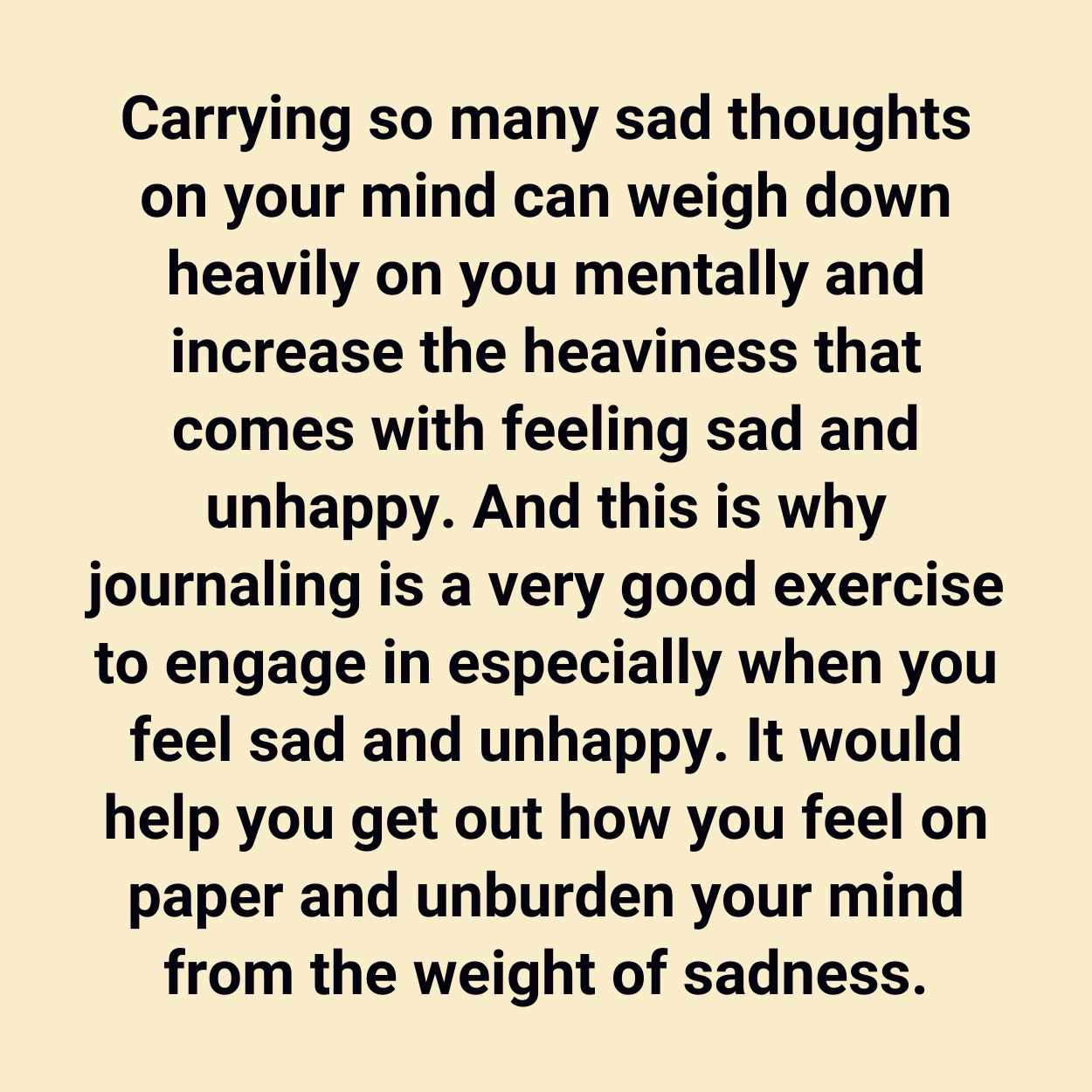 Carrying so many sad thoughts on your mind can weigh down heavily on you mentally and increase the heaviness that comes with feeling sad and unhappy. And this is why journaling is a very good exercise to engage in especially when you feel sad and unhappy. It would help you get out how you feel on paper and unburden your mind from the weight of sadness.