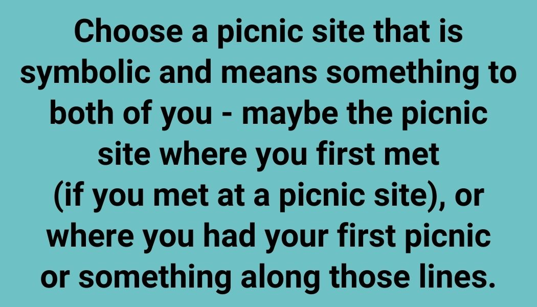 Choose a picnic site that is symbolic and means something to both of you - maybe the picnic site where you first met (if you met at a picnic site), or where you had your first picnic or something along those lines.