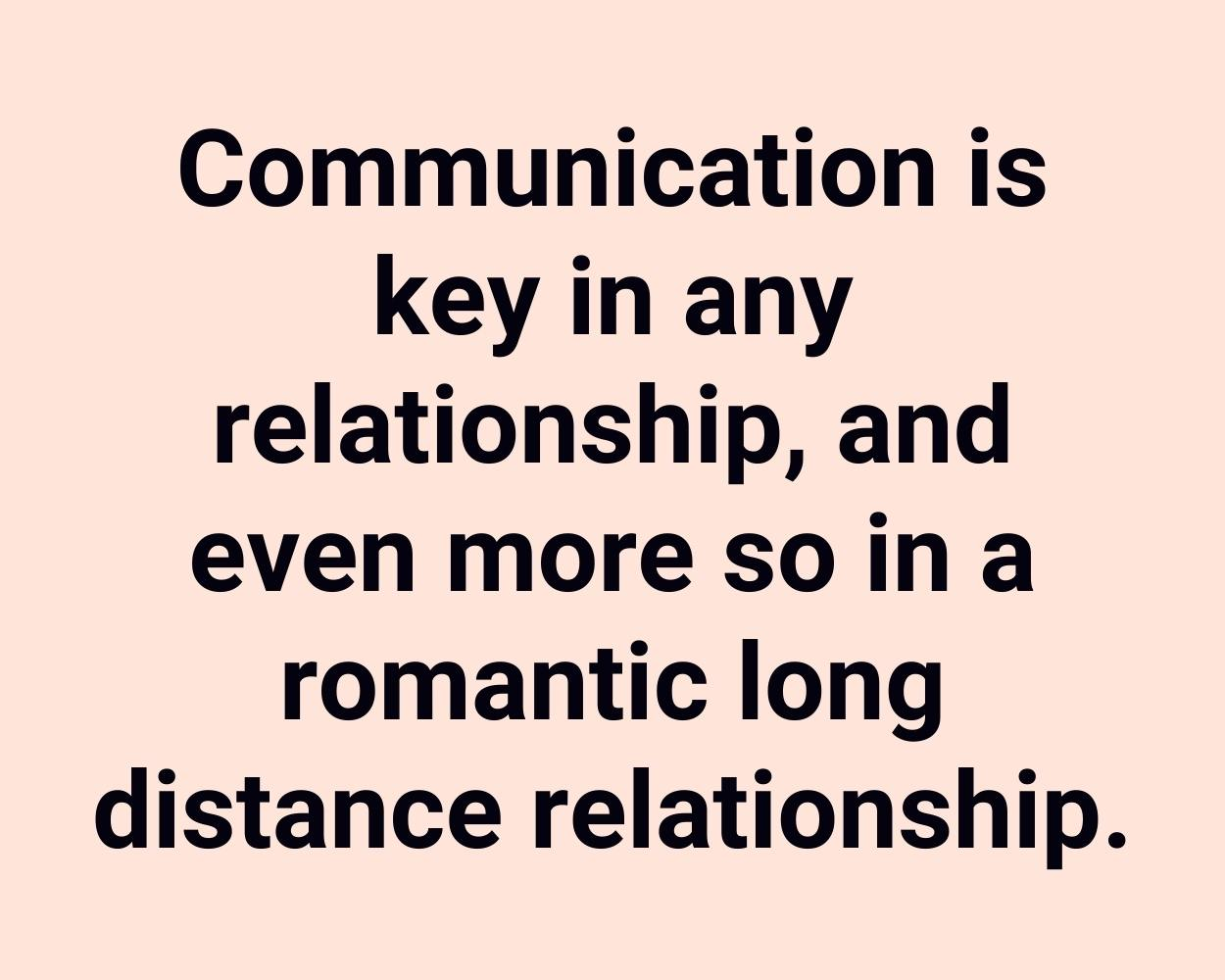 Communication is key in any relationship, and even more so in a romantic long distance relationship.