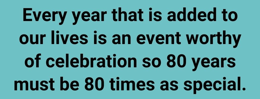 Every year that is added to our lives is an event worthy of celebration so 80 years must be 80 times as special.