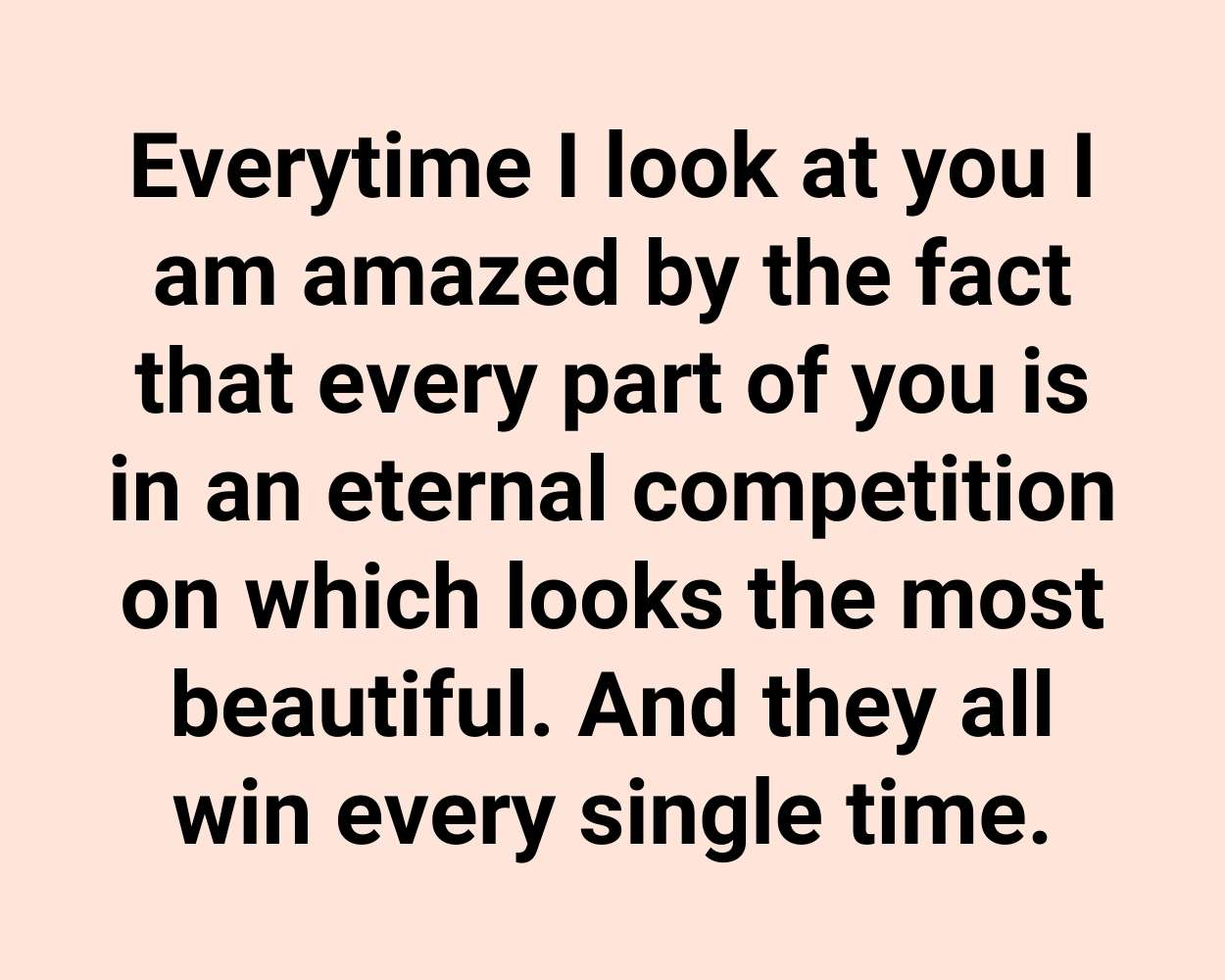 Everytime I look at you I am amazed by the fact that every part of you is in an eternal competition on which looks the most beautiful. And they all win every single time.