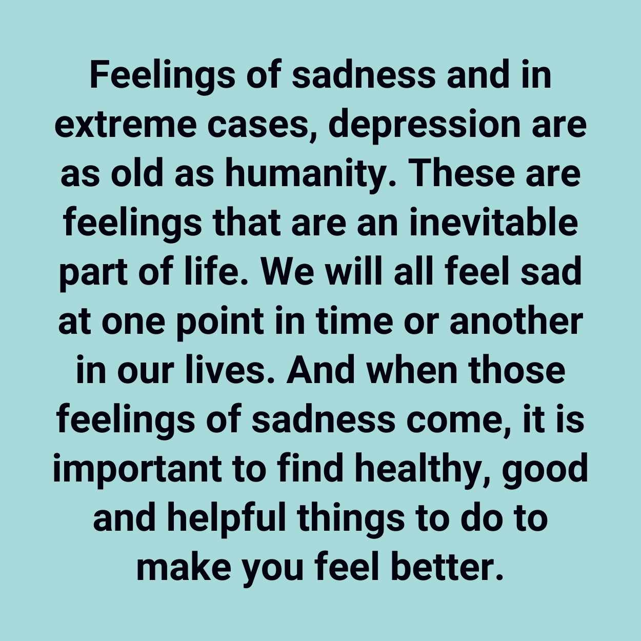 Feelings of sadness and in extreme cases, depression are as old as humanity. These are feelings that are an inevitable part of life. We will all feel sad at one point in time or another in our lives. And when those feelings of sadness come, it is important to find healthy, good and helpful things to do to make you feel better.