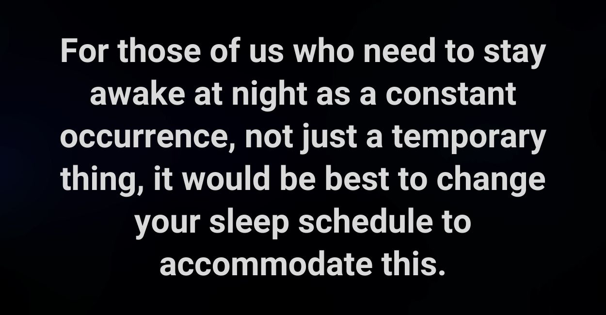 For those of us who need to stay awake at night as a constant occurrence, not just a temporary thing, it would be best to change your sleep schedule to accommodate this.