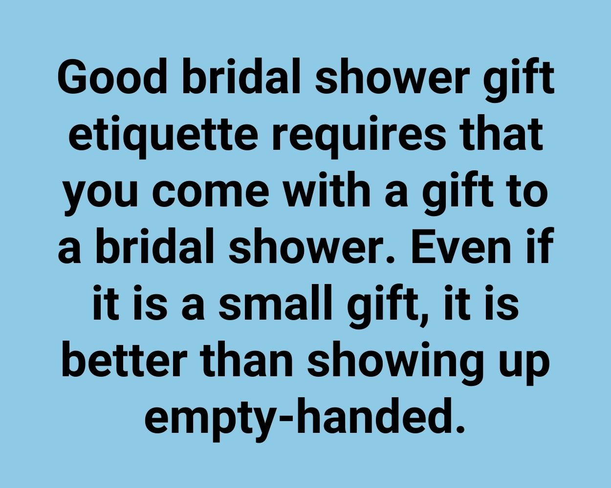 Good bridal shower gift etiquette requires that you come with a gift to a bridal shower. Even if it is a small gift, it is better than showing up empty-handed.