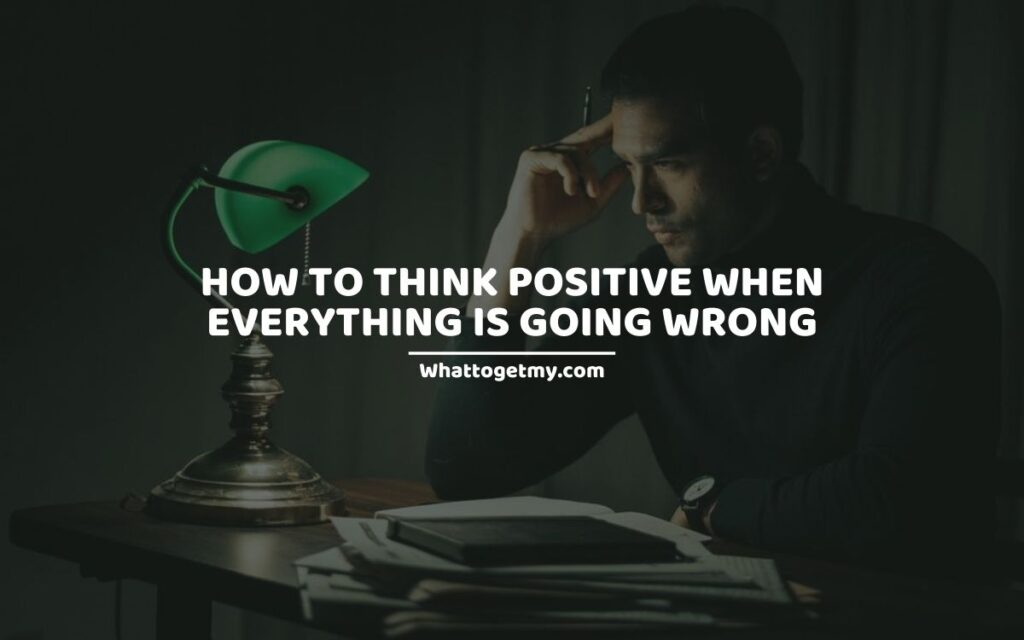 HOW TO THINK POSITIVE WHEN EVERYTHING IS GOING WRONG 15 WAYS TO KEEP FAITH