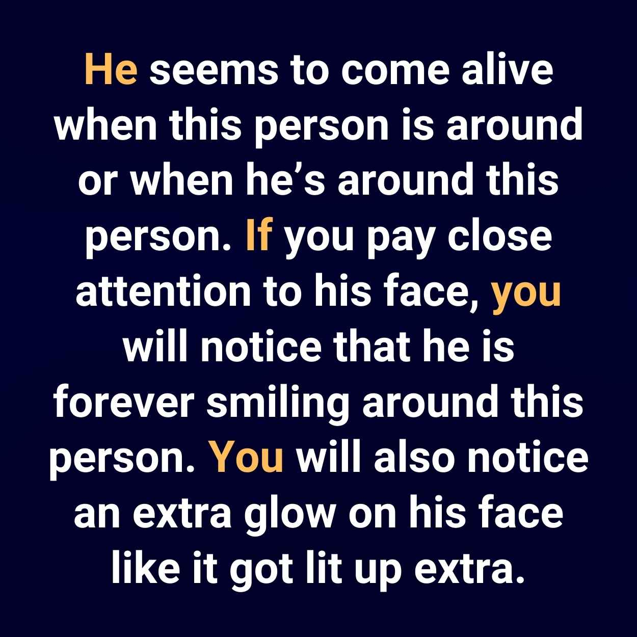 He seems to come alive when this person is around or when he's around this person. If you pay close attention to his face, you will notice that he is forever smiling around this person. You will also notice an extra glow on his face like it got lit up extra.