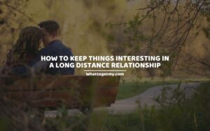 How To Keep Things Interesting In A Long Distance Relationship
