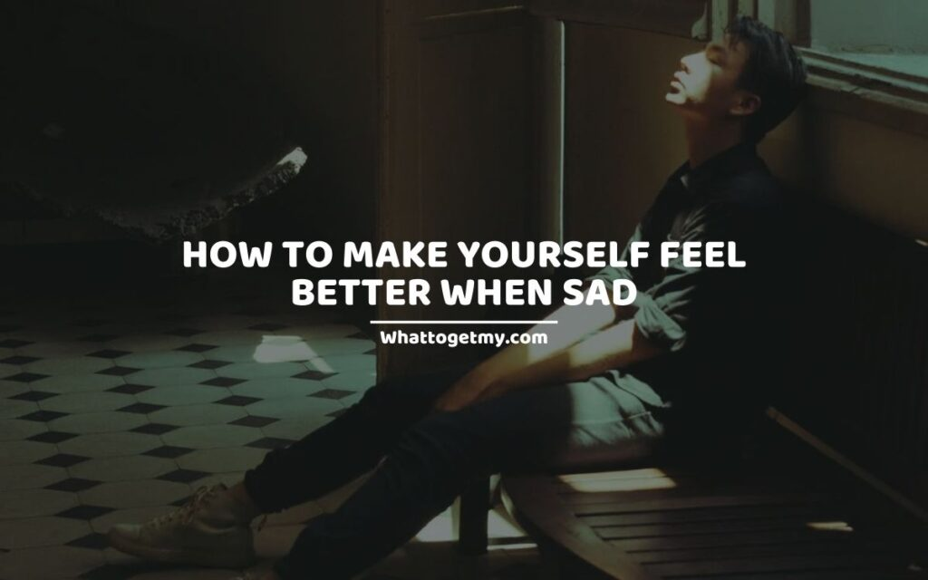How To Make Yourself Feel Better When Sad (And Depressed)