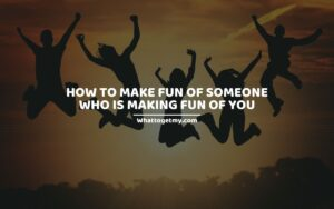 How to Make Fun of Someone Who Is Making Fun of You
