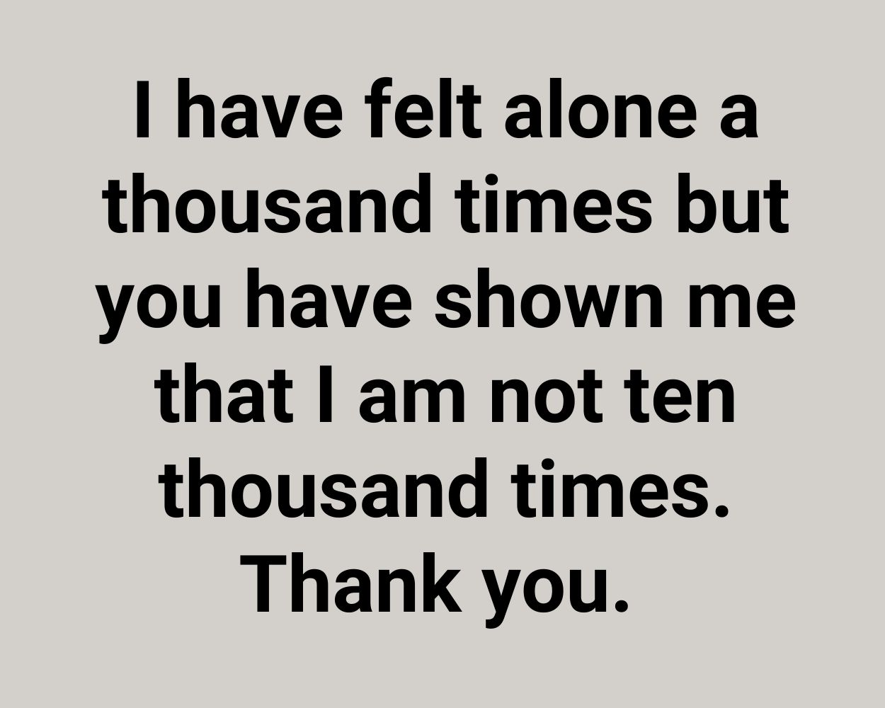 I have felt alone a thousand times but you have shown me that I am not ten thousand times. Thank you.