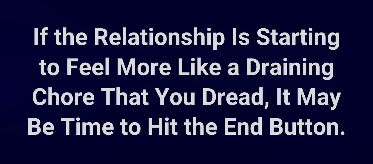 If the relationship is starting to feel more like a draining chore that you dread, it may be time to hit the end button.
