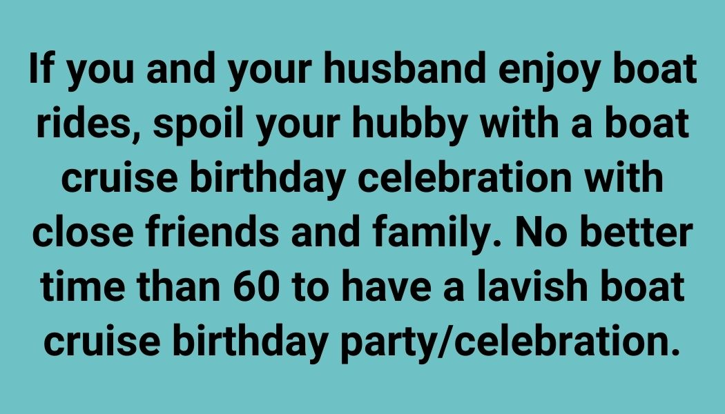 If you and your husband enjoy boat rides, spoil your hubby with a boat cruise birthday celebration with close friends and family. No better time than 60 to have a lavish boat cruise birthday party/celebration.
