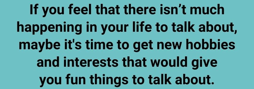If you feel that there isn't much happening in your life to talk about, maybe it's time to get new hobbies and interests that would give you fun things to talk about.
