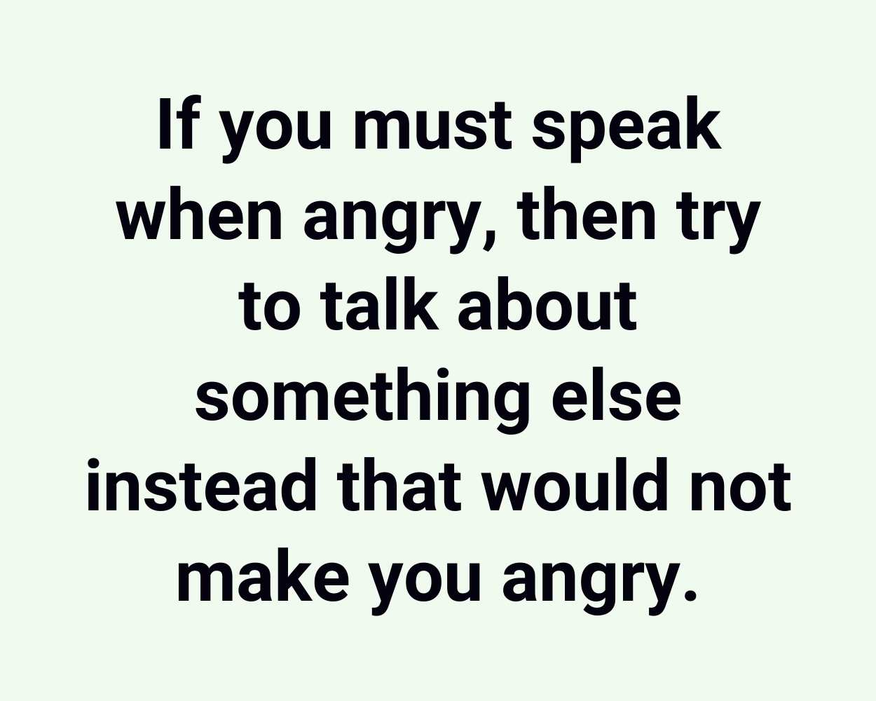 If you must speak when angry, then try to talk about something else instead that would not make you angry.