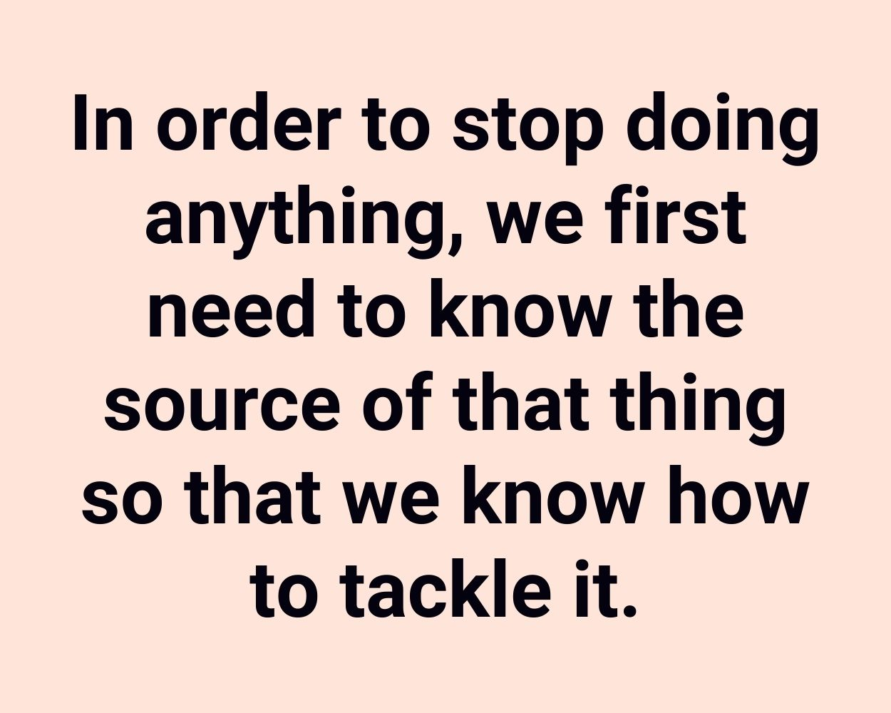In order to stop doing anything, we first need to know the source of that thing so that we know how to tackle it.