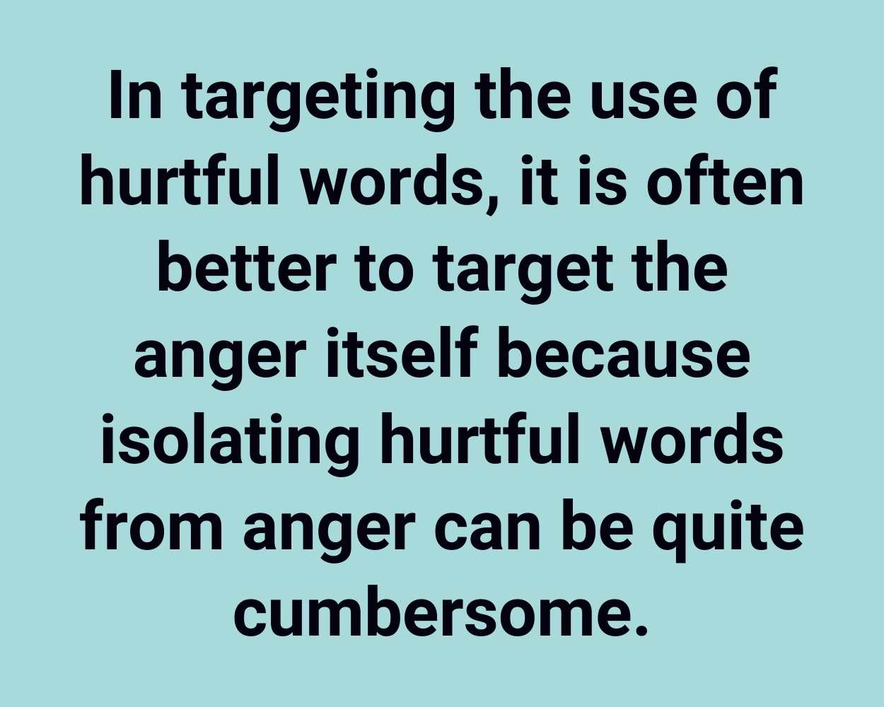 In targeting the use of hurtful words, it is often better to target the anger itself because isolating hurtful words from anger can be quite cumbersome.