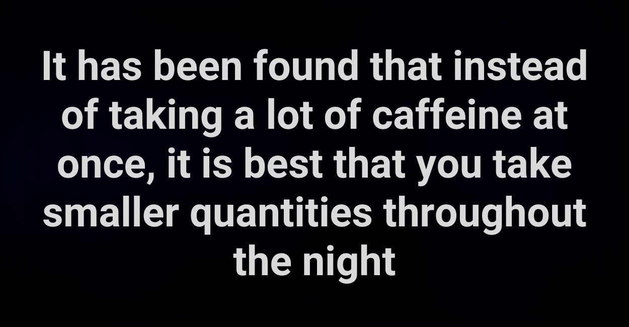 It has been found that instead of taking a lot of caffeine at once, it is best that you take smaller quantities throughout the night