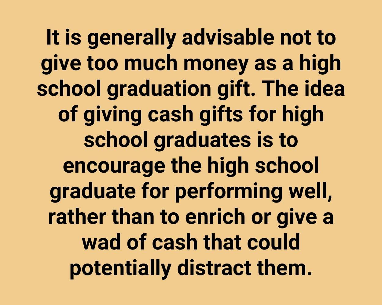 It is generally advisable not to give too much money as a high school graduation gift. The idea of giving cash gifts for high school graduates is to encourage the high school graduate for performing well, rather than to enrich or give a wad of cash that could potentially distract them.