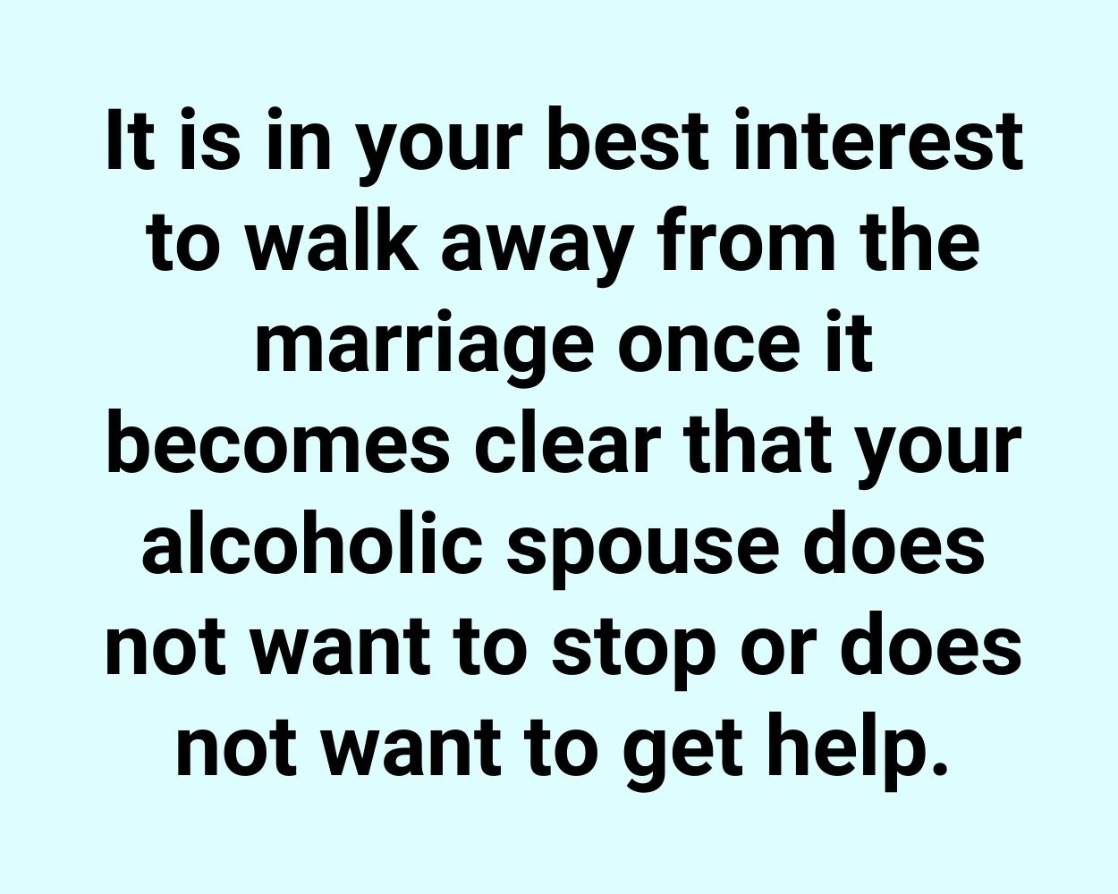 It is in your best interest to walk away from the marriage once it becomes clear