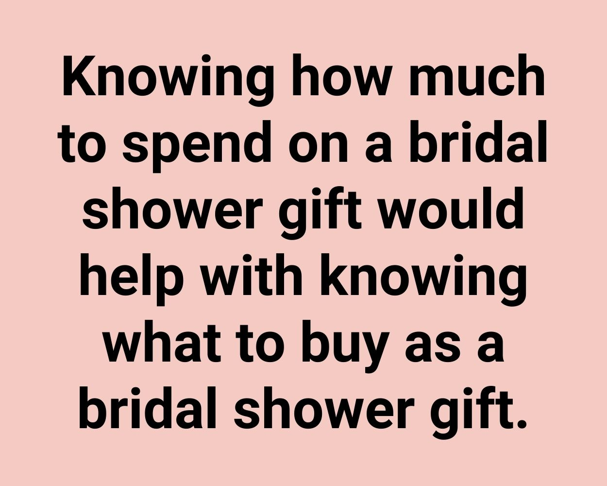 Knowing how much to spend on a bridal shower gift would help with knowing what to buy as a bridal shower gift.