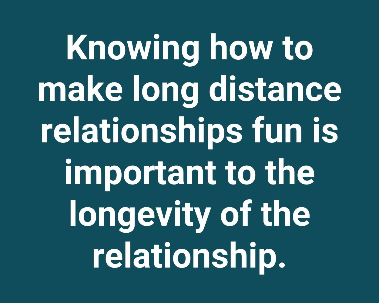 Knowing how to make long distance relationships fun is important to the longevity of the relationship.