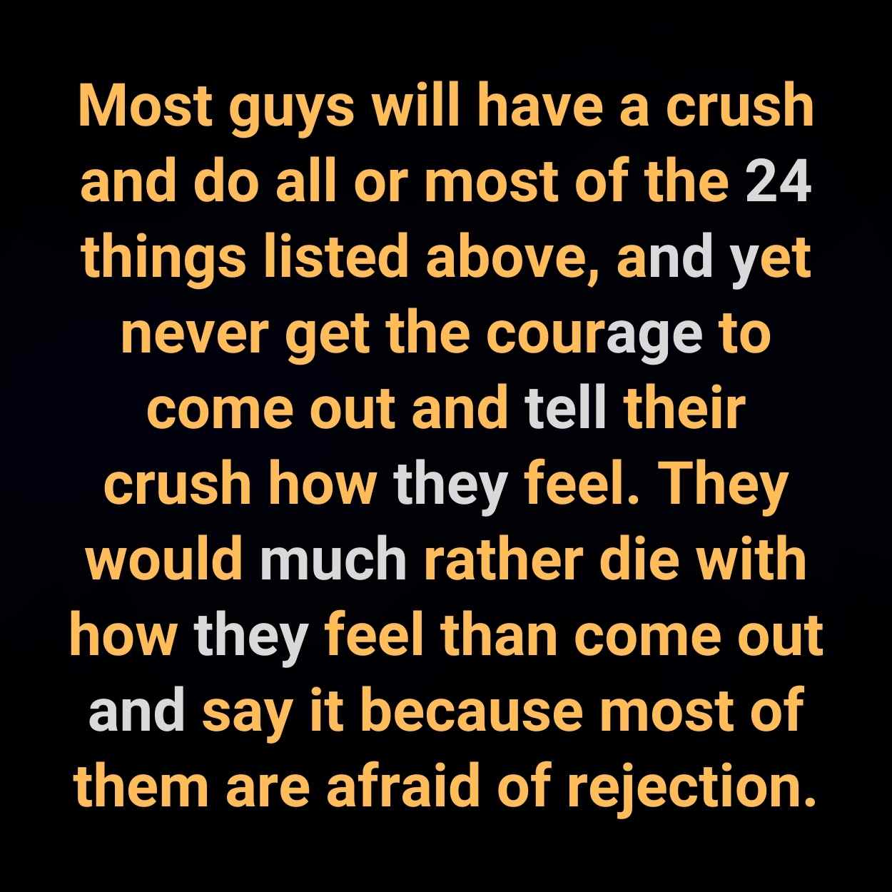 Most guys will have a crush and do all or most of the 24 things listed above, and yet never get the courage to come out and tell their crush how they feel. They would much rather die with how they feel than come out and say it because most of them are afraid of rejection.