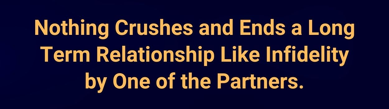 Nothing Crushes and Ends a Long Term Relationship Like Infidelity by One of the Partners.