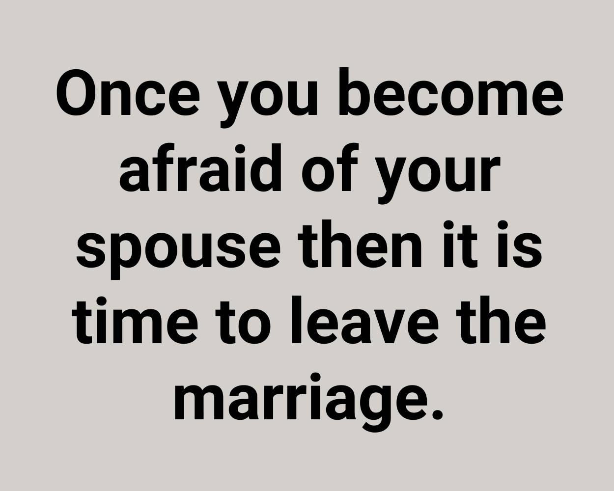 Once you become afraid of your spouse then it is time to leave the marriage.