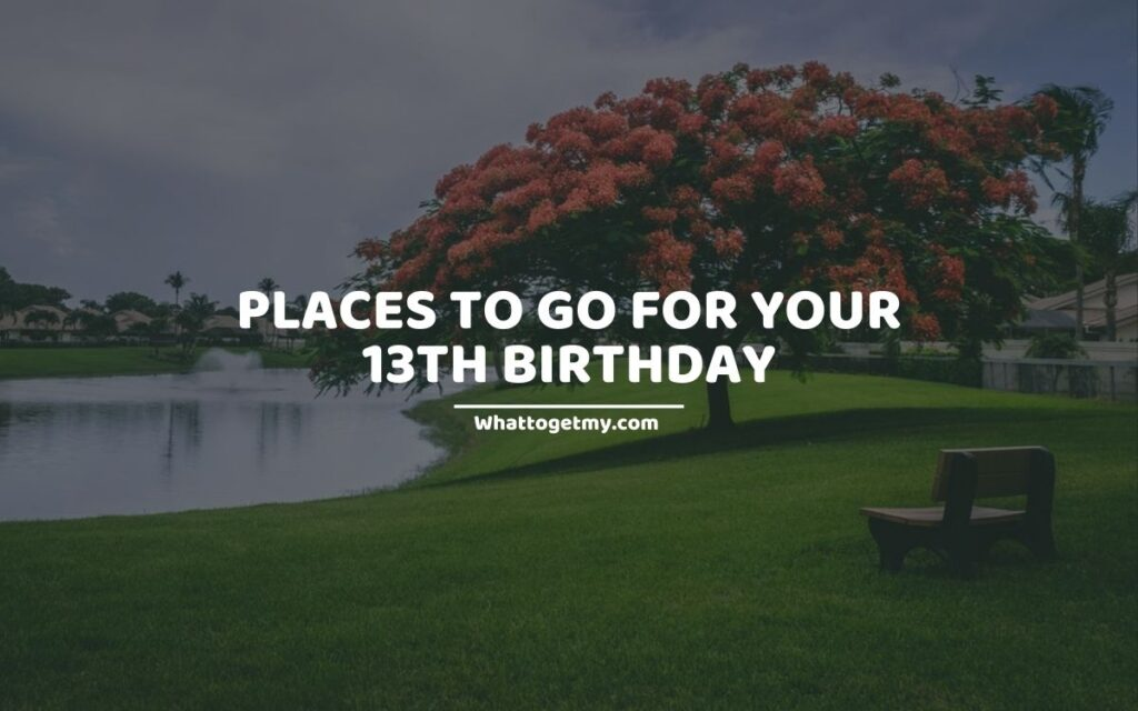 Places To Go For Your 13th Birthday (1)
