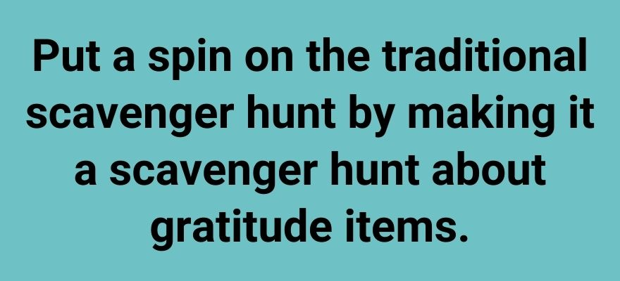 Put a spin on the traditional scavenger hunt by making it a scavenger hunt about gratitude items.