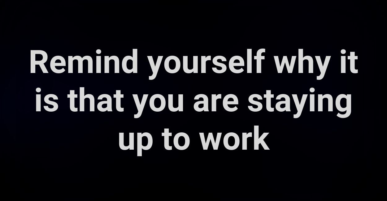 Remind yourself why it is that you are staying up to work