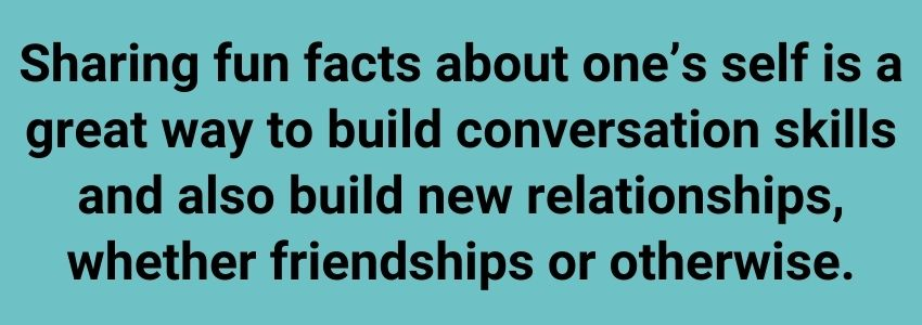Sharing fun facts about one's self is a great way to build conversation skills and also build new relationships, whether friendships or otherwise.