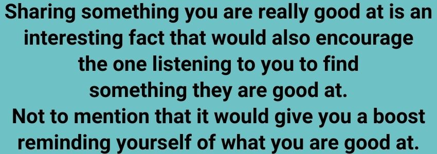 Sharing something you are really good at is an interesting fact that would also encourage the one listening to you to find something they are good at. Not to mention that it would give you a boost reminding yourself of what you are good at.