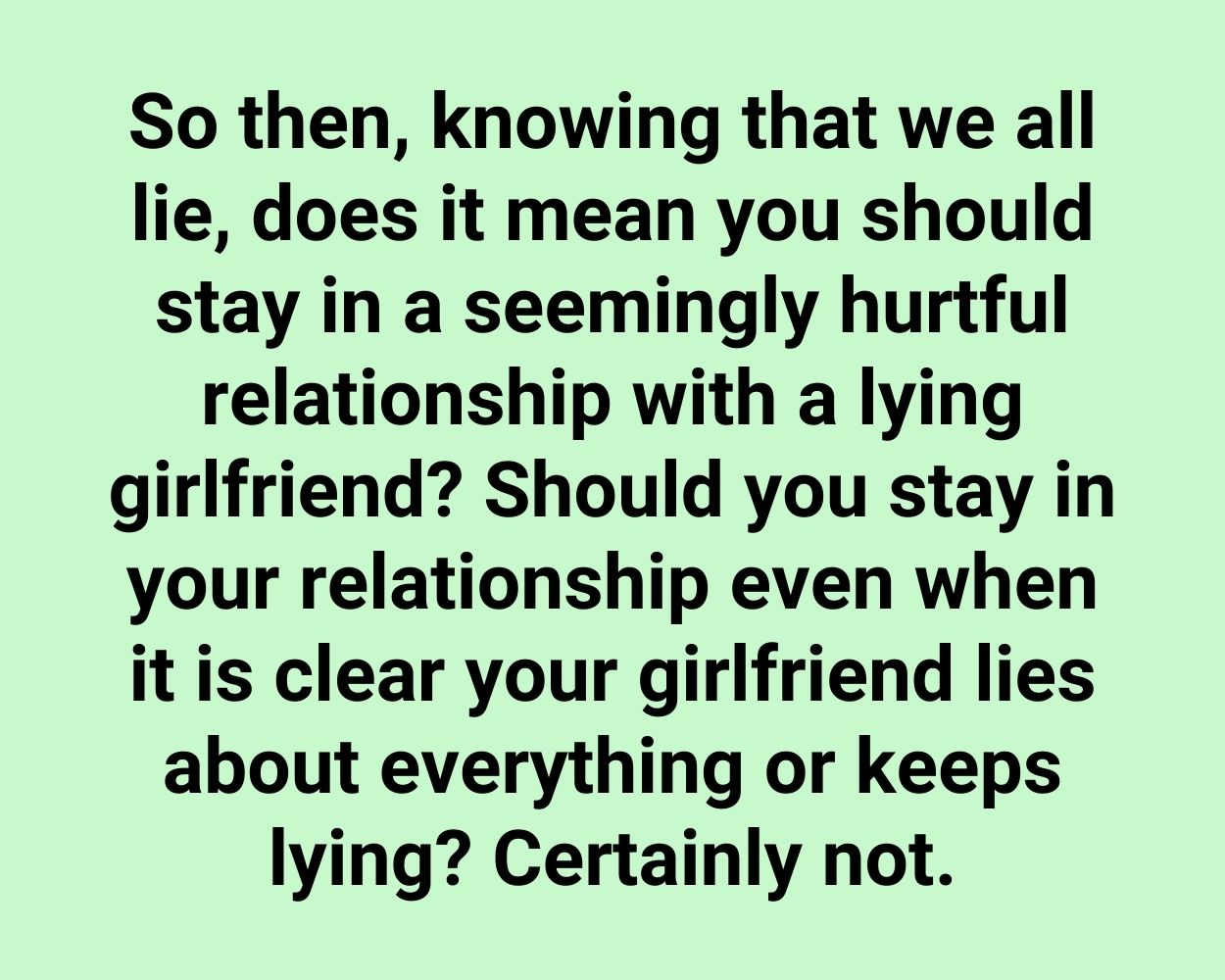 So then, knowing that we all lie, does it mean you should stay in a seemingly hurtful relationship with a lying girlfriend? Should you stay in your relationship even when it is clear your girlfriend lies about everything or keeps lying? Certainly not.