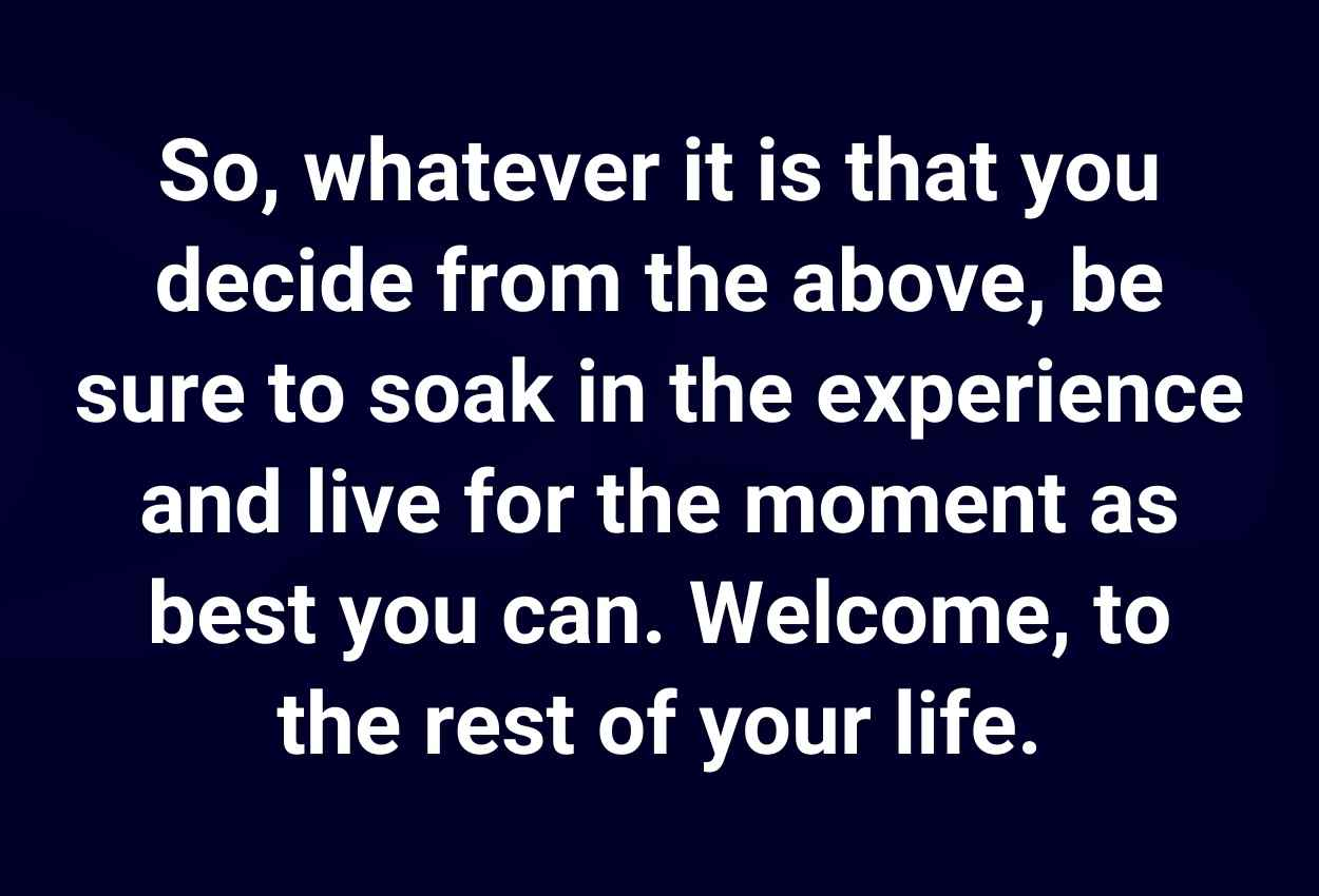 So, whatever it is that you decide from the above, be sure to soak in the experience and live for the moment as best you can. Welcome, to the rest of your life.