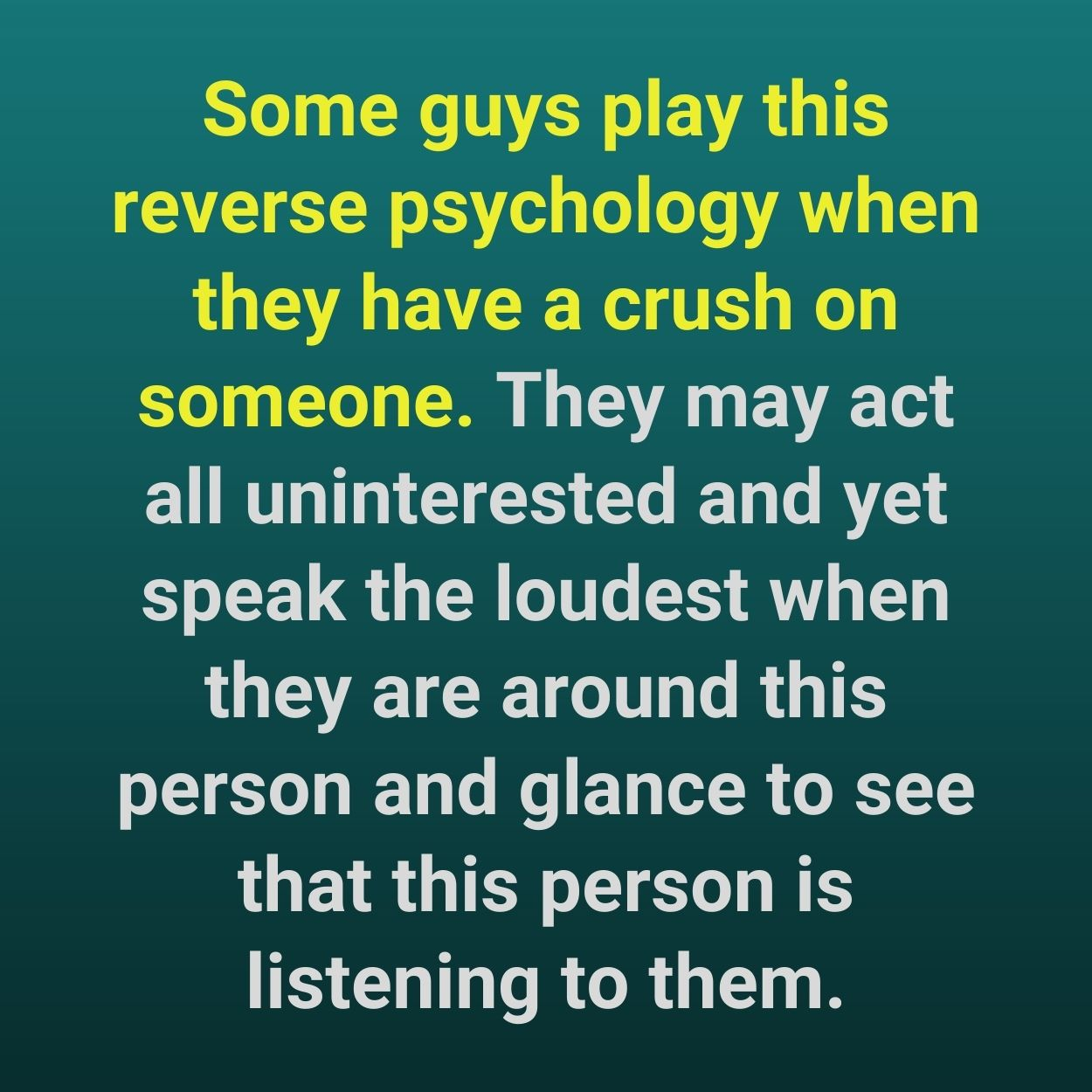 Some guys play this reverse psychology when they have a crush on someone. They may act all uninterested and yet speak the loudest when they are around this person and glance to see that this person is listening to them.