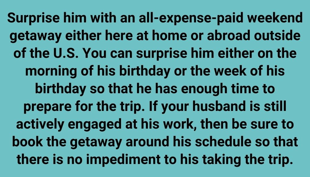 Surprise him with an all-expense-paid weekend getaway either here at home or abroad outside of the U.S. You can surprise him either on the morning of his birthday or the week of his birthday so that he has enough time to prepare for the trip. If your husband is still actively engaged at his work, then be sure to book the getaway around his schedule so that there is no impediment to his taking the trip.