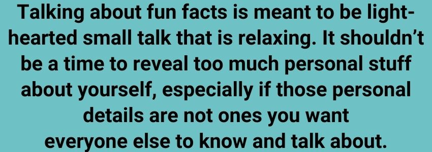 Talking about fun facts is meant to be light-hearted small talk that is relaxing. It shouldn't be a time to reveal too much personal stuff about yourself, especially if those personal details are not ones you want everyone else to know and talk about.
