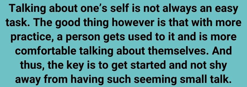 Talking about one's self is not always an easy task. The good thing however is that with more practice, a person gets used to it and is more comfortable talking about themselves. And thus, the key is to get started and not shy away from having such seeming small talk.