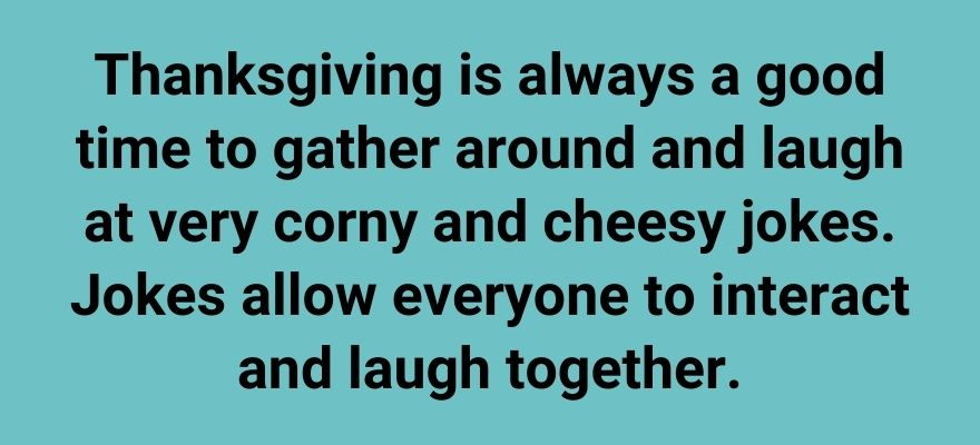Thanksgiving is always a good time to gather around and laugh at very corny and cheesy jokes. Jokes allow everyone to interact and laugh together.