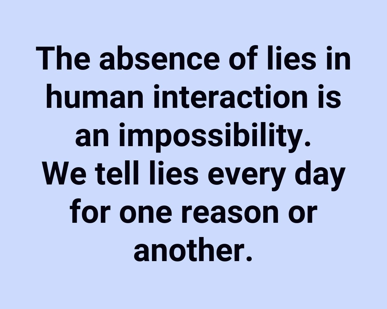 The absence of lies in human interaction is an impossibility. We tell lies every day for one reason or another.