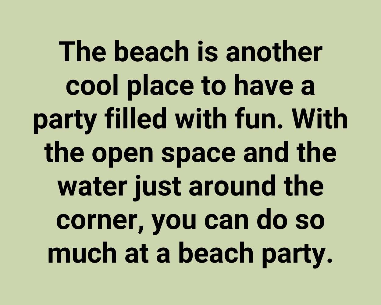 The beach is another cool place to have a party filled with fun. With the open space and the water just around the corner, you can do so much at a beach party.