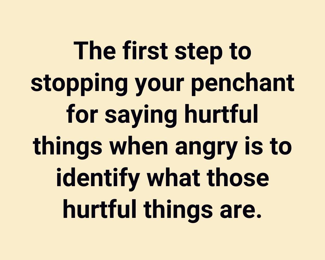 The first step to stopping your penchant for saying hurtful things when angry is to identify what those hurtful things are.