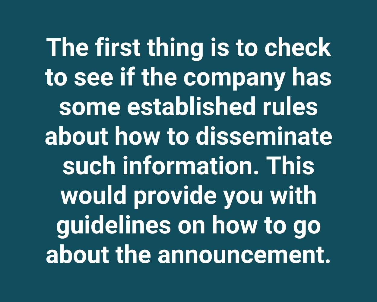 The first thing is to check to see if the company has some established rules about how to disseminate such information. This would provide you with guidelines on how to go about the announcement.