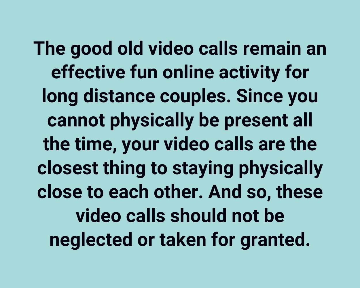 The good old video calls remain an effective fun online activity for long distance couples. Since you cannot physically be present all the time, your video calls are the closest thing to staying physically close to each other. And so, these video calls should not be neglected or taken for granted.