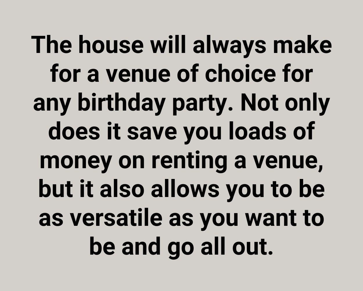 The house will always make for a venue of choice for any birthday party. Not only does it save you loads of money on renting a venue, but it also allows you to be as versatile as you want to be and go all out.