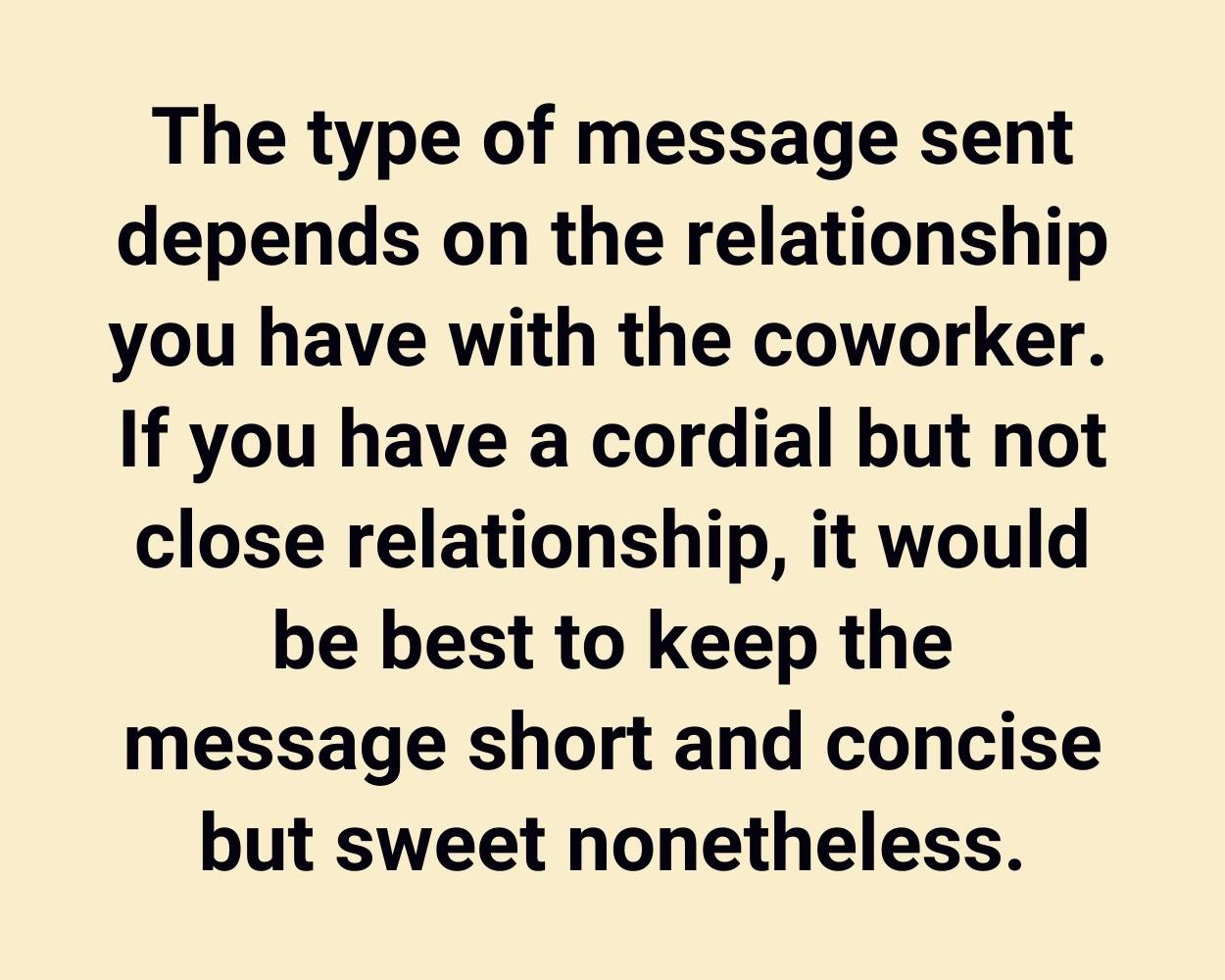 The type of message sent depends on the relationship you have with the coworker. If you have a cordial but not close relationship, it would be best to keep the message short and concise but sweet nonetheless.