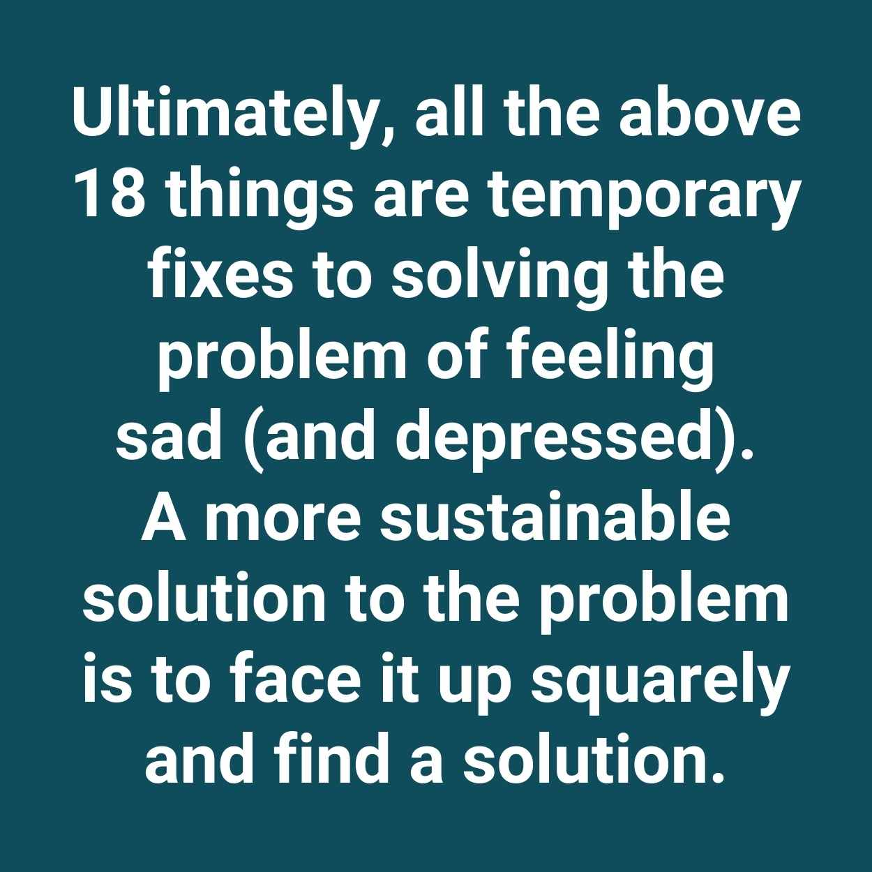 Ultimately, all the above 18 things are temporary fixes to solving the problem of feeling sad (and depressed). A more sustainable solution to the problem is to face it up squarely and find a solution.