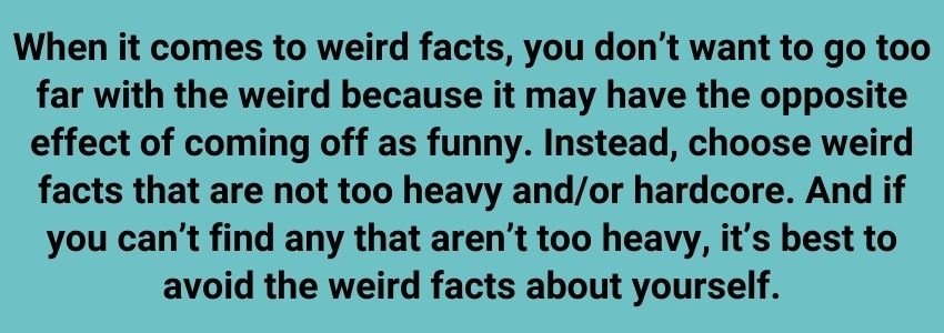 When it comes to weird facts, you don't want to go too far with the weird because it may have the opposite effect of coming off as funny. Instead, choose weird facts that are not too heavy and/or hardcore. And if you can't find any that aren't too heavy, it's best to avoid the weird facts about yourself.